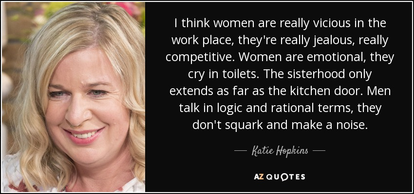 I think women are really vicious in the work place, they're really jealous, really competitive. Women are emotional, they cry in toilets. The sisterhood only extends as far as the kitchen door. Men talk in logic and rational terms, they don't squark and make a noise. - Katie Hopkins
