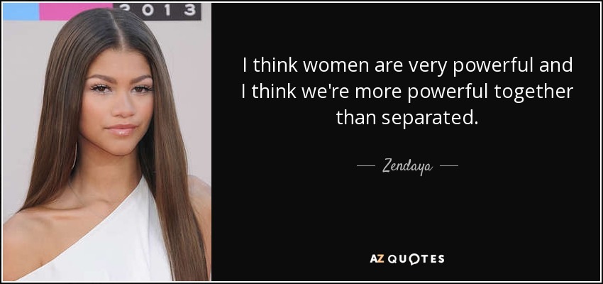 I think women are very powerful and I think we're more powerful together than separated. - Zendaya