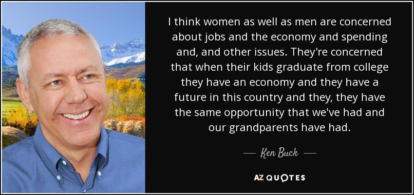 I think women as well as men are concerned about jobs and the economy and spending and, and other issues. They're concerned that when their kids graduate from college they have an economy and they have a future in this country and they, they have the same opportunity that we've had and our grandparents have had. - Ken Buck