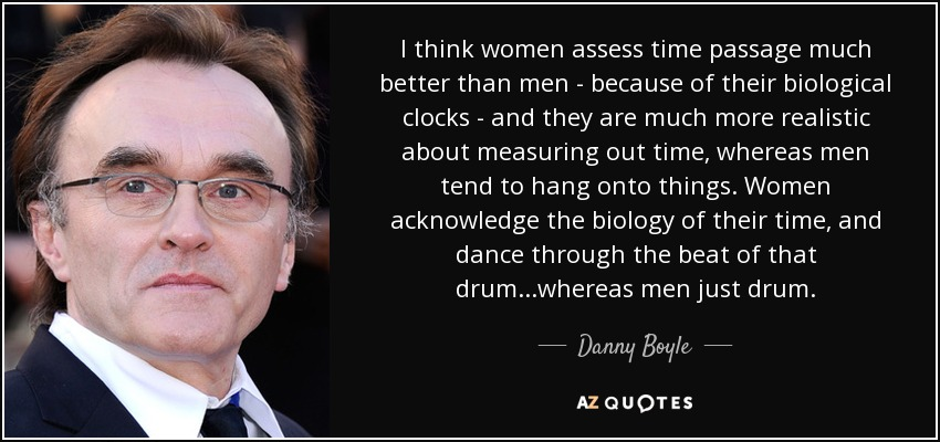 I think women assess time passage much better than men - because of their biological clocks - and they are much more realistic about measuring out time, whereas men tend to hang onto things. Women acknowledge the biology of their time, and dance through the beat of that drum...whereas men just drum. - Danny Boyle