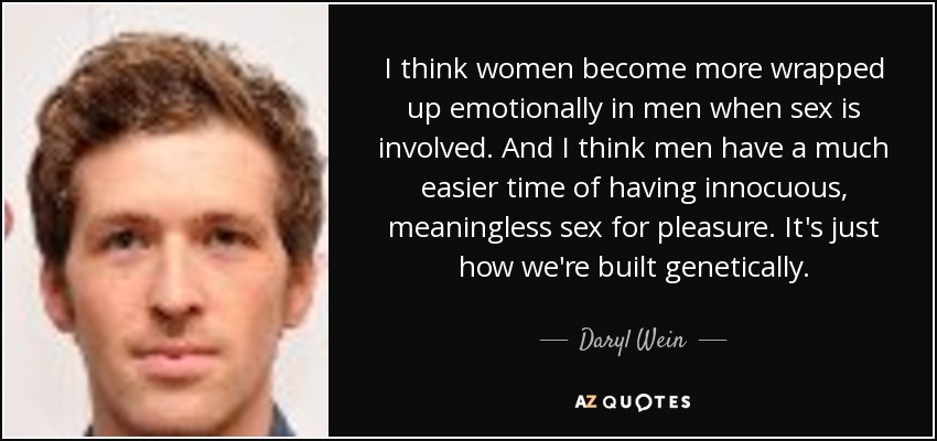 I think women become more wrapped up emotionally in men when sex is involved. And I think men have a much easier time of having innocuous, meaningless sex for pleasure. It's just how we're built genetically. - Daryl Wein