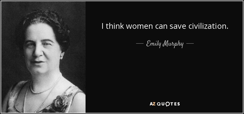 I think women can save civilization. - Emily Murphy