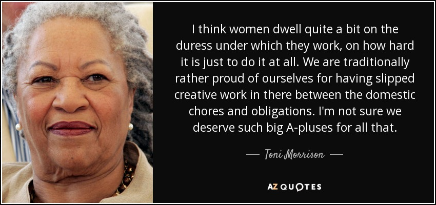 I think women dwell quite a bit on the duress under which they work, on how hard it is just to do it at all. We are traditionally rather proud of ourselves for having slipped creative work in there between the domestic chores and obligations. I'm not sure we deserve such big A-pluses for all that. - Toni Morrison