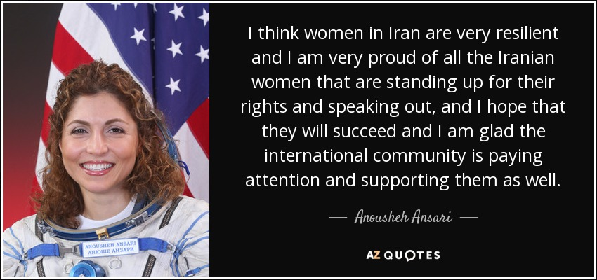 I think women in Iran are very resilient and I am very proud of all the Iranian women that are standing up for their rights and speaking out, and I hope that they will succeed and I am glad the international community is paying attention and supporting them as well. - Anousheh Ansari
