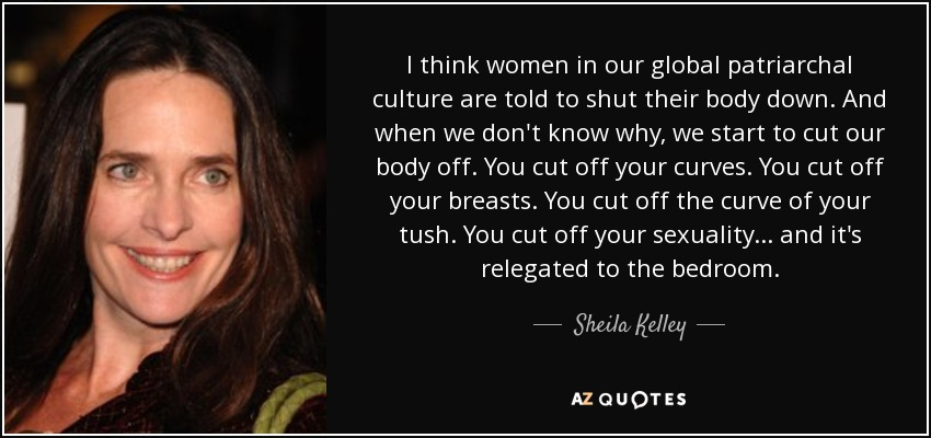 I think women in our global patriarchal culture are told to shut their body down. And when we don't know why, we start to cut our body off. You cut off your curves. You cut off your breasts. You cut off the curve of your tush. You cut off your sexuality... and it's relegated to the bedroom. - Sheila Kelley