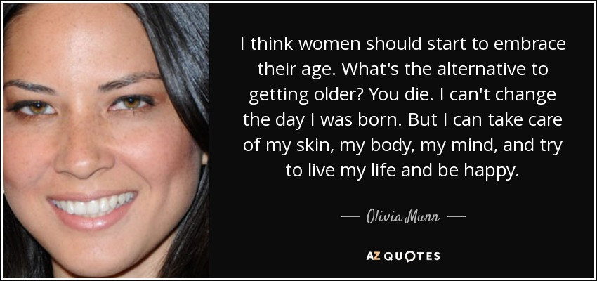 I think women should start to embrace their age. What's the alternative to getting older? You die. I can't change the day I was born. But I can take care of my skin, my body, my mind, and try to live my life and be happy. - Olivia Munn