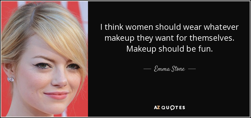 I think women should wear whatever makeup they want for themselves. Makeup should be fun. - Emma Stone