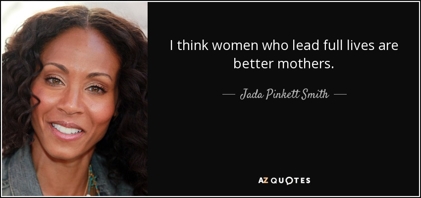 I think women who lead full lives are better mothers. - Jada Pinkett Smith