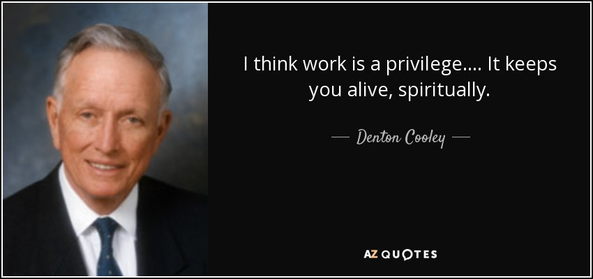 I think work is a privilege. ... It keeps you alive, spiritually. - Denton Cooley