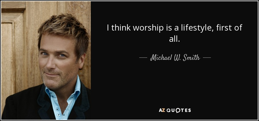 I think worship is a lifestyle, first of all. - Michael W. Smith