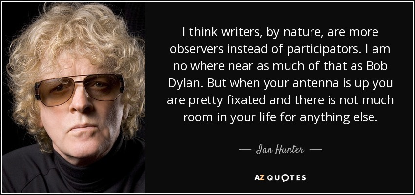 I think writers, by nature, are more observers instead of participators. I am no where near as much of that as Bob Dylan. But when your antenna is up you are pretty fixated and there is not much room in your life for anything else. - Ian Hunter