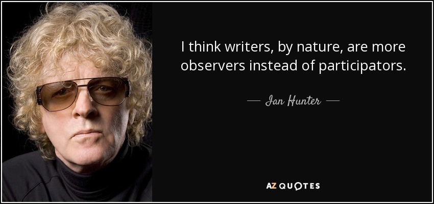 I think writers, by nature, are more observers instead of participators. - Ian Hunter