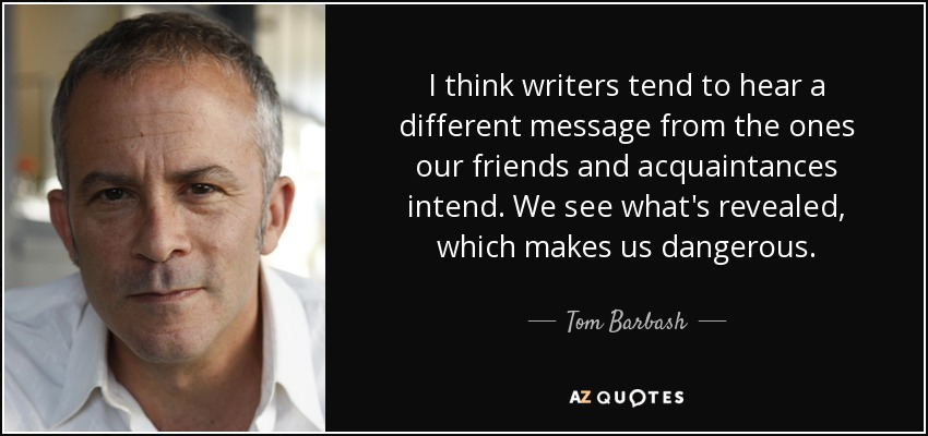 I think writers tend to hear a different message from the ones our friends and acquaintances intend. We see what's revealed, which makes us dangerous. - Tom Barbash