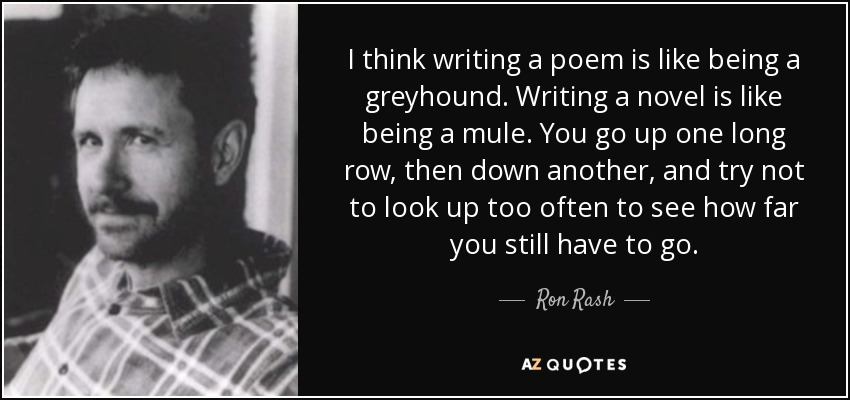 I think writing a poem is like being a greyhound. Writing a novel is like being a mule. You go up one long row, then down another, and try not to look up too often to see how far you still have to go. - Ron Rash