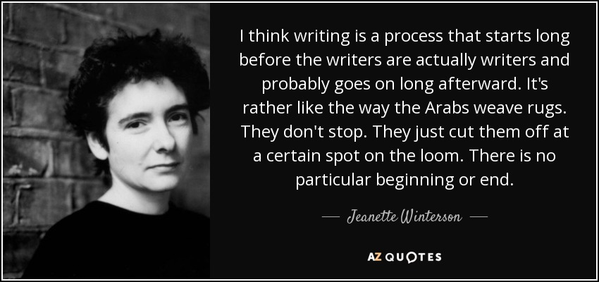 I think writing is a process that starts long before the writers are actually writers and probably goes on long afterward. It's rather like the way the Arabs weave rugs. They don't stop. They just cut them off at a certain spot on the loom. There is no particular beginning or end. - Jeanette Winterson
