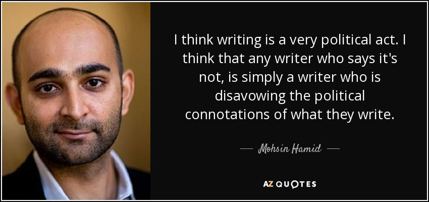 I think writing is a very political act. I think that any writer who says it's not, is simply a writer who is disavowing the political connotations of what they write. - Mohsin Hamid