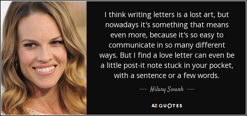 I think writing letters is a lost art, but nowadays it's something that means even more, because it's so easy to communicate in so many different ways. But I find a love letter can even be a little post-it note stuck in your pocket, with a sentence or a few words. - Hilary Swank