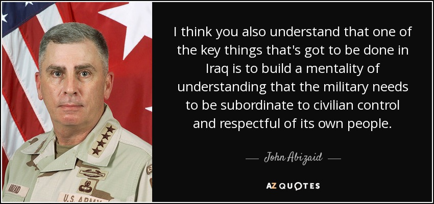 I think you also understand that one of the key things that's got to be done in Iraq is to build a mentality of understanding that the military needs to be subordinate to civilian control and respectful of its own people. - John Abizaid