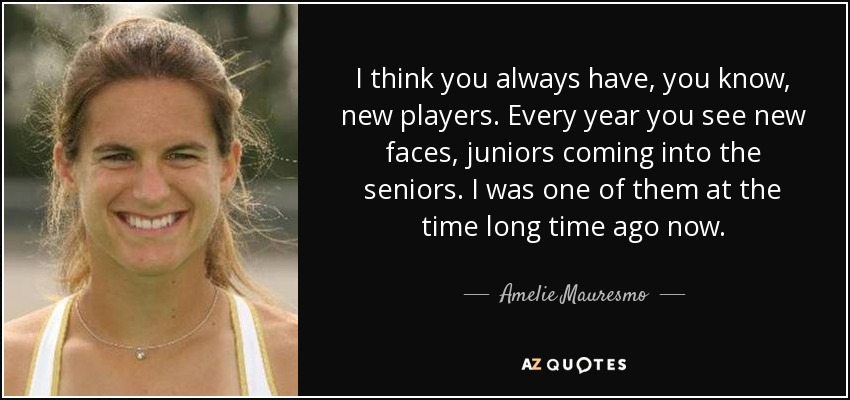I think you always have, you know, new players. Every year you see new faces, juniors coming into the seniors. I was one of them at the time long time ago now. - Amelie Mauresmo