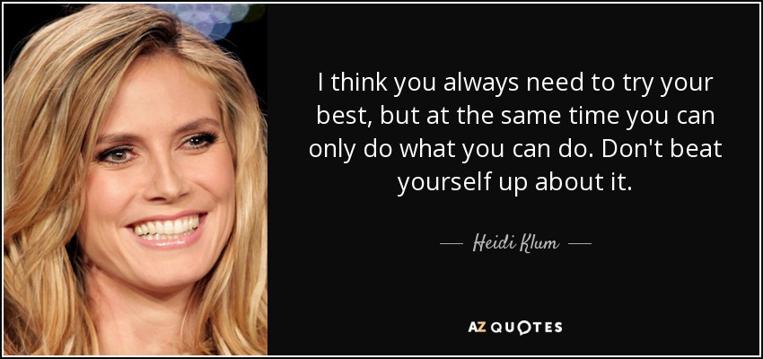 I think you always need to try your best, but at the same time you can only do what you can do. Don't beat yourself up about it. - Heidi Klum