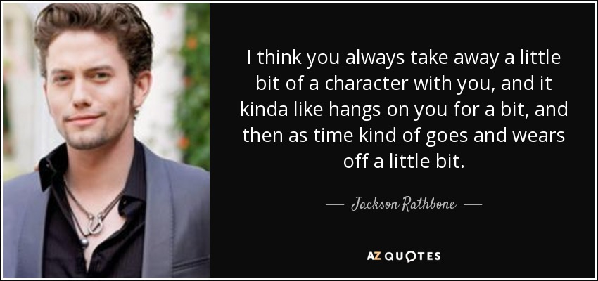 I think you always take away a little bit of a character with you, and it kinda like hangs on you for a bit, and then as time kind of goes and wears off a little bit. - Jackson Rathbone