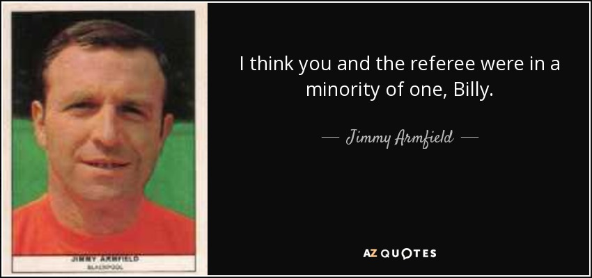 I think you and the referee were in a minority of one, Billy. - Jimmy Armfield
