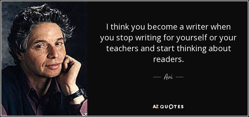 I think you become a writer when you stop writing for yourself or your teachers and start thinking about readers. - Avi