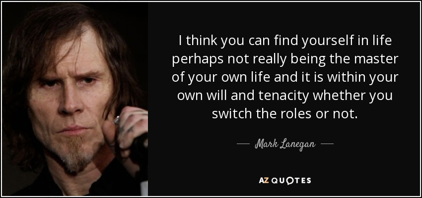 I think you can find yourself in life perhaps not really being the master of your own life and it is within your own will and tenacity whether you switch the roles or not. - Mark Lanegan