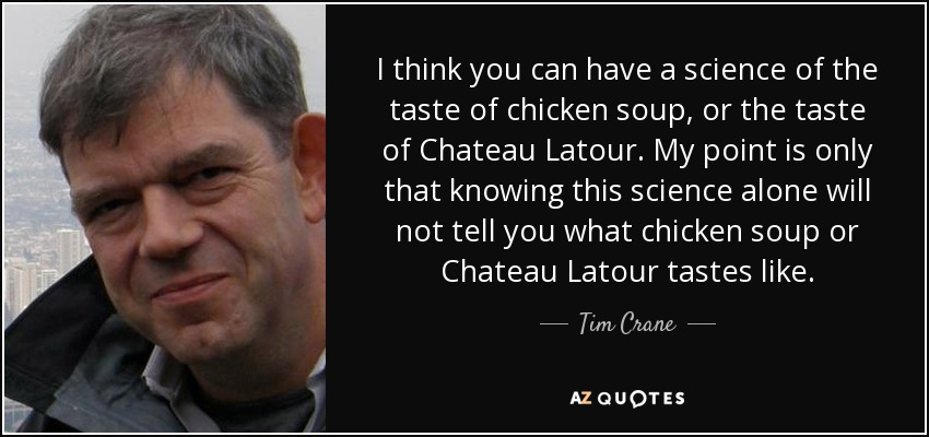 I think you can have a science of the taste of chicken soup, or the taste of Chateau Latour. My point is only that knowing this science alone will not tell you what chicken soup or Chateau Latour tastes like. - Tim Crane