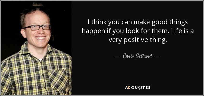 I think you can make good things happen if you look for them. Life is a very positive thing. - Chris Gethard