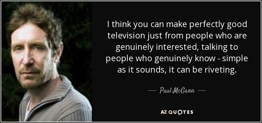 I think you can make perfectly good television just from people who are genuinely interested, talking to people who genuinely know - simple as it sounds, it can be riveting. - Paul McGann