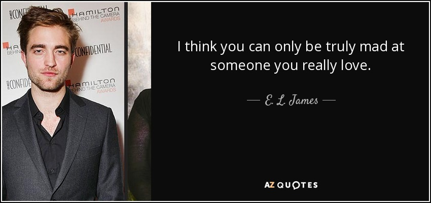 I think you can only be truly mad at someone you really love. - E. L. James