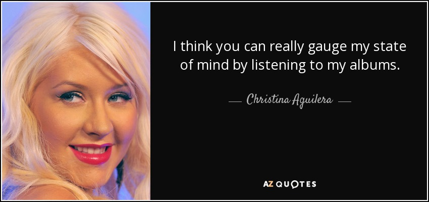 I think you can really gauge my state of mind by listening to my albums. - Christina Aguilera