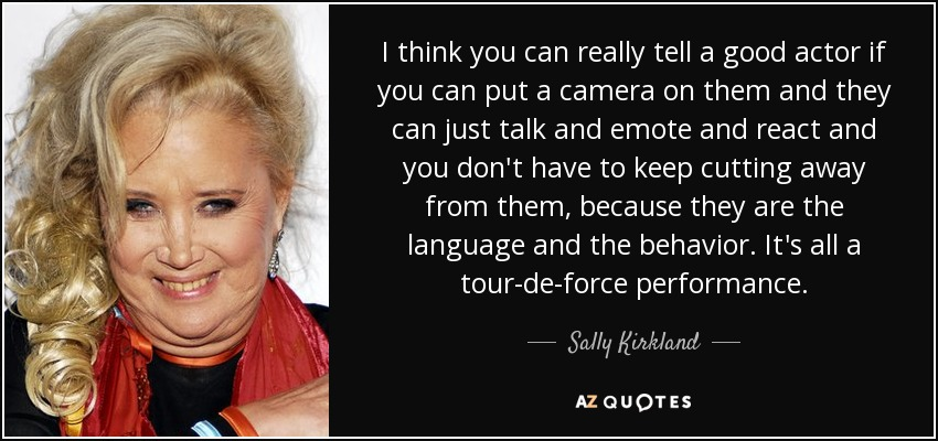 I think you can really tell a good actor if you can put a camera on them and they can just talk and emote and react and you don't have to keep cutting away from them, because they are the language and the behavior. It's all a tour-de-force performance. - Sally Kirkland