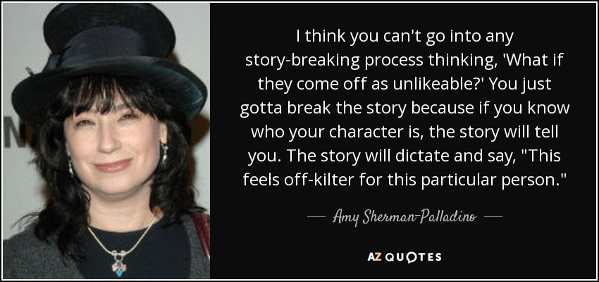 I think you can't go into any story-breaking process thinking, 'What if they come off as unlikeable?' You just gotta break the story because if you know who your character is, the story will tell you. The story will dictate and say,