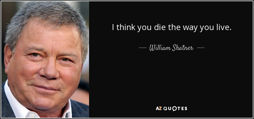 I think you die the way you live. - William Shatner