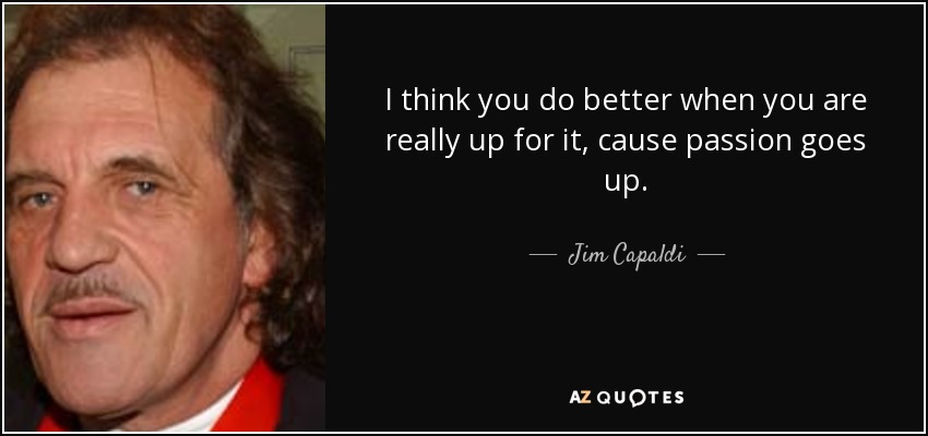 I think you do better when you are really up for it, cause passion goes up. - Jim Capaldi
