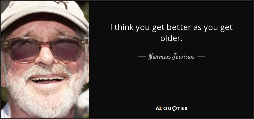 I think you get better as you get older. - Norman Jewison