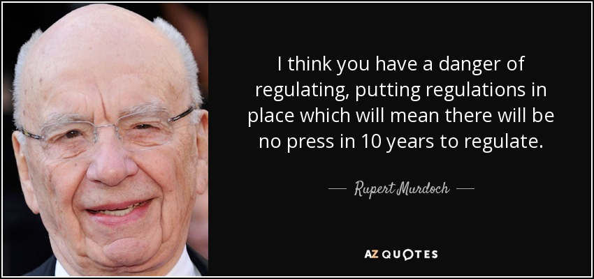 I think you have a danger of regulating, putting regulations in place which will mean there will be no press in 10 years to regulate. - Rupert Murdoch