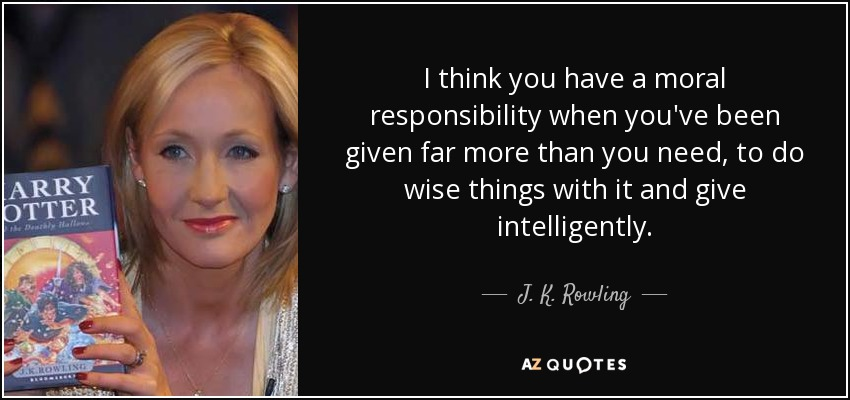 I think you have a moral responsibility when you've been given far more than you need, to do wise things with it and give intelligently. - J. K. Rowling