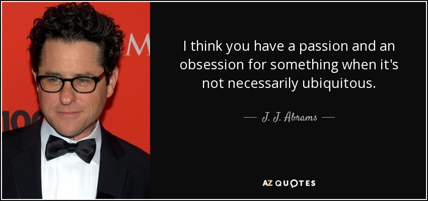I think you have a passion and an obsession for something when it's not necessarily ubiquitous. - J. J. Abrams