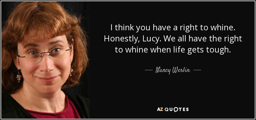 I think you have a right to whine. Honestly, Lucy. We all have the right to whine when life gets tough. - Nancy Werlin