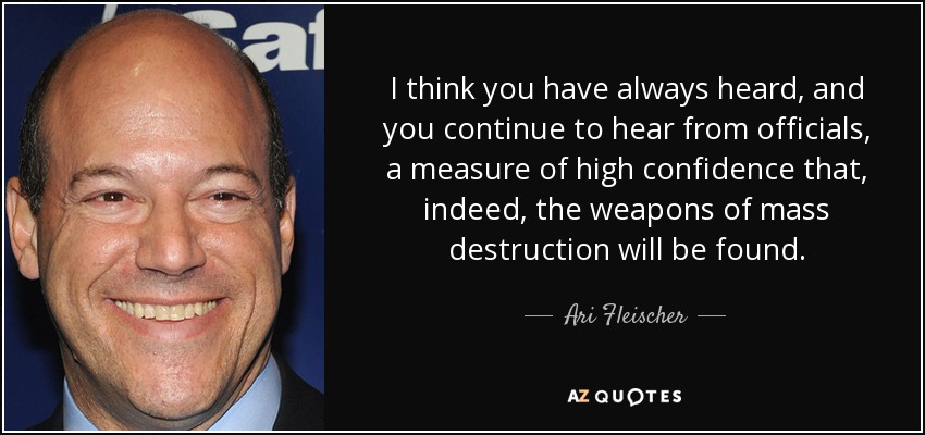 I think you have always heard, and you continue to hear from officials, a measure of high confidence that, indeed, the weapons of mass destruction will be found. - Ari Fleischer