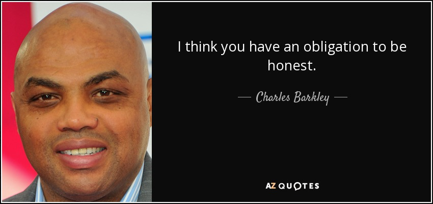 I think you have an obligation to be honest. - Charles Barkley