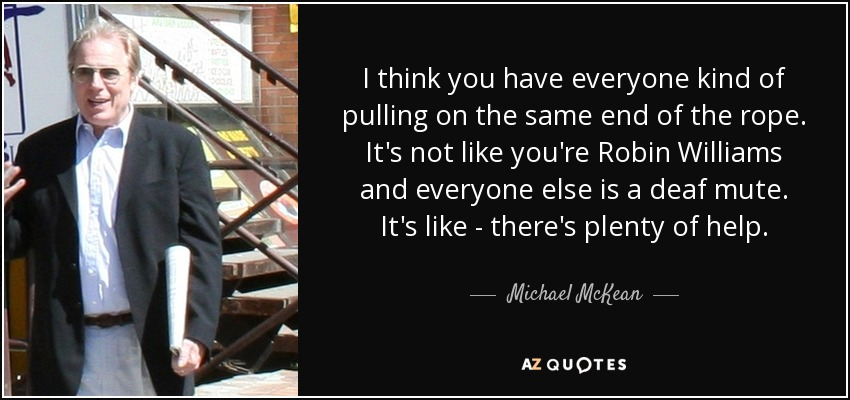I think you have everyone kind of pulling on the same end of the rope. It's not like you're Robin Williams and everyone else is a deaf mute. It's like - there's plenty of help. - Michael McKean