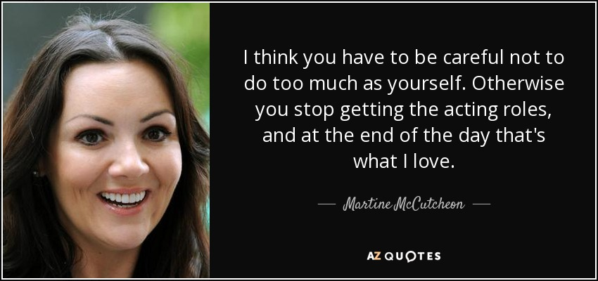 I think you have to be careful not to do too much as yourself. Otherwise you stop getting the acting roles, and at the end of the day that's what I love. - Martine McCutcheon