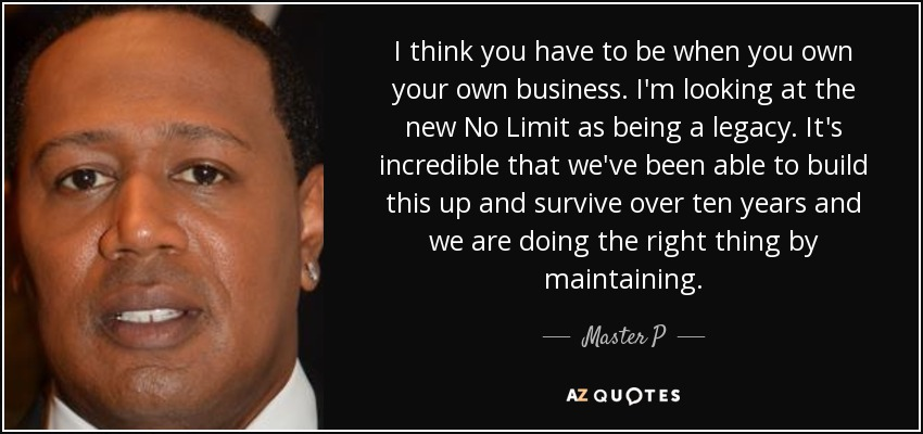 I think you have to be when you own your own business. I'm looking at the new No Limit as being a legacy. It's incredible that we've been able to build this up and survive over ten years and we are doing the right thing by maintaining. - Master P