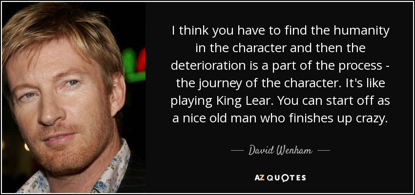 I think you have to find the humanity in the character and then the deterioration is a part of the process - the journey of the character. It's like playing King Lear. You can start off as a nice old man who finishes up crazy. - David Wenham