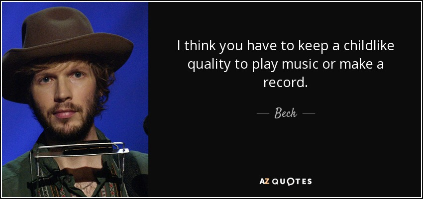 I think you have to keep a childlike quality to play music or make a record. - Beck