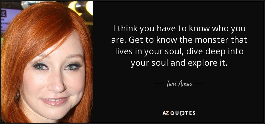 I think you have to know who you are. Get to know the monster that lives in your soul, dive deep into your soul and explore it. - Tori Amos